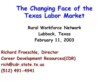The Changing Face of the Texas Labor Market Rural Workforce Network Lubbock, Texas February 11, 2003 Richard Froeschle, Director Career Development Resources(CDR)