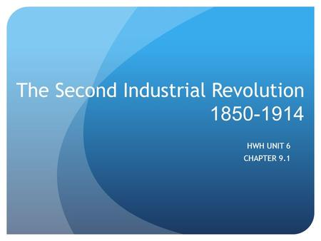 The Second Industrial Revolution 1850-1914 HWH UNIT 6 CHAPTER 9.1.