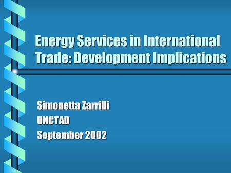 Energy Services in International Trade: Development Implications Simonetta Zarrilli UNCTAD September 2002.