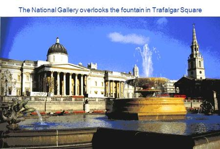 The National Gallery overlooks the fountain in Trafalgar Square.