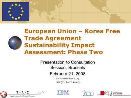 1 European Union – Korea Free Trade Agreement Sustainability Impact Assessment: Phase Two Presentation to Consultation Session, Brussels February 21, 2008.