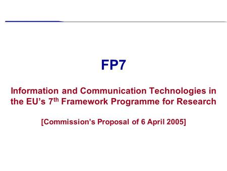 FP7 Information and Communication Technologies in the EU's 7 th Framework Programme for Research [Commission's Proposal of 6 April 2005]