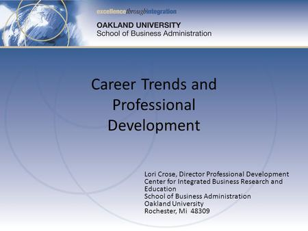 Lori Crose, Director Professional Development Center for Integrated Business Research and Education School of Business Administration Oakland University.