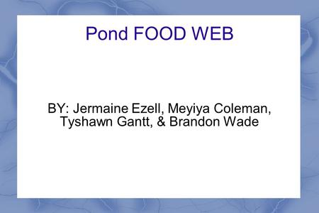 Pond FOOD WEB BY: Jermaine Ezell, Meyiya Coleman, Tyshawn Gantt, & Brandon Wade.