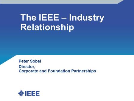 The IEEE – Industry Relationship Peter Sobel Director, Corporate and Foundation Partnerships.