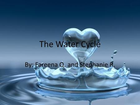 The Water Cycle By: Fareena Q. and Stephanie R.. Streaming down a river Bob, Joe, Lisa, and June, who are water droplets, were in a vast river. They were.