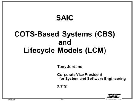 01/25/01 1 of 7 SAIC COTS-Based Systems (CBS) and Lifecycle Models (LCM) Tony Jordano Corporate Vice President for System and Software Engineering 2/7/01.