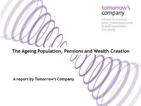 The Ageing Population, Pensions and Wealth Creation A report by Tomorrow's Company.