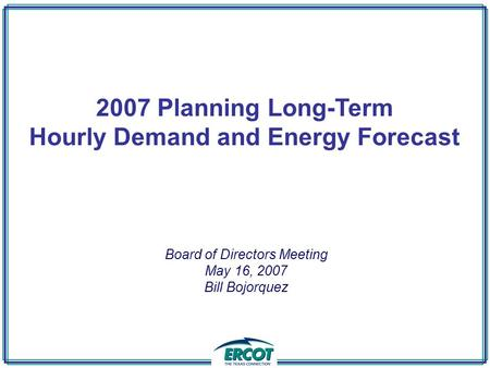 2007 Planning Long-Term Hourly Demand and Energy Forecast Board of Directors Meeting May 16, 2007 Bill Bojorquez.