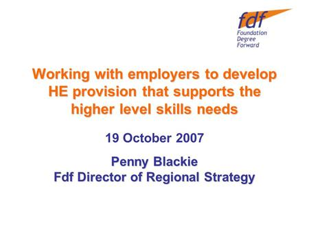 Working with employers to develop HE provision that supports the higher level skills needs Penny Blackie Fdf Director of Regional Strategy 19 October 2007.