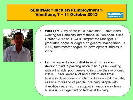 SEMINAR « Inclusive Employment » Vientiane, 7 – 11 October 2013 Who I am ?Who I am ? My name is OL Soveasna. I have been working for Handicap International.