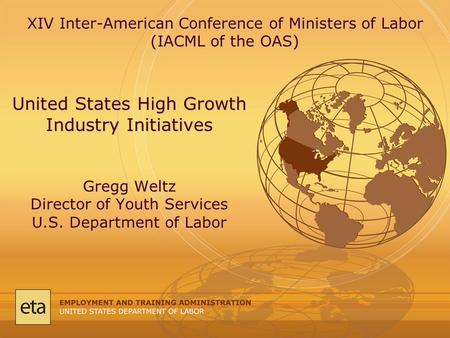 United States High Growth Industry Initiatives Gregg Weltz Director of Youth Services U.S. Department of Labor XIV Inter-American Conference of Ministers.