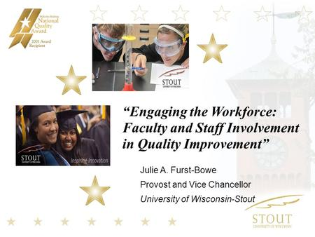 """Engaging the Workforce: Faculty and Staff Involvement in Quality Improvement"" Julie A. Furst-Bowe Provost and Vice Chancellor University of Wisconsin-Stout."