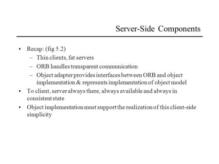 Server-Side Components Recap: (fig 5.2) –Thin clients, fat servers –ORB handles transparent communication –Object adapter provides interfaces between ORB.