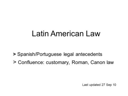 > Spanish/Portuguese legal antecedents > Confluence: customary, Roman, Canon law Last updated 27 Sep 10 Latin American Law.