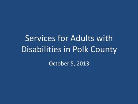 Services for Adults with Disabilities in Polk County October 5, 2013.