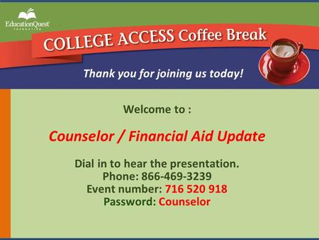 Welcome to : Counselor / Financial Aid Update Dial in to hear the presentation. Phone: 866-469-3239 Event number: 716 520 918 Password: Counselor Thank.
