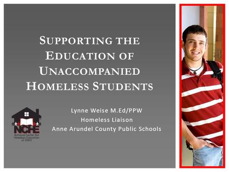 S UPPORTING THE E DUCATION OF U NACCOMPANIED H OMELESS S TUDENTS Lynne Weise M.Ed/PPW Homeless Liaison Anne Arundel County Public Schools.