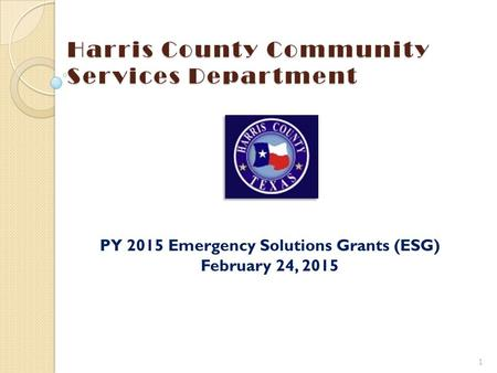 Harris County Community Services Department PY 2015 Emergency Solutions Grants (ESG) February 24, 2015 1 To insert your company logo on this slide From.