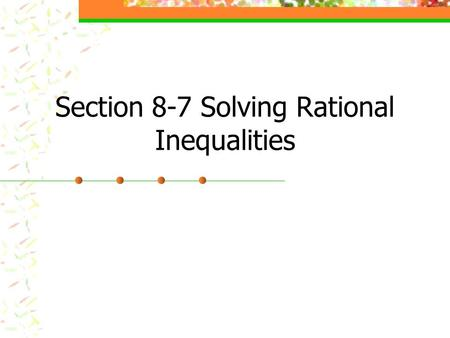 Section 8-7 Solving Rational Inequalities. Rational inequality is an inequality which contains a rational expression.