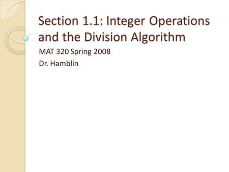 Section 1.1: Integer Operations and the Division Algorithm MAT 320 Spring 2008 Dr. Hamblin.