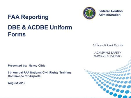Reporting FAA Reporting DBE & ACDBE Uniform Forms Presented by: Nancy Cibic 6th Annual FAA National Civil Rights Training Conference for Airports August.