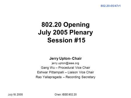 July18, 2005Chair, IEEE 802.20 802.20 Opening July 2005 Plenary Session #15 Jerry Upton- Chair Gang Wu – Procedural Vice Chair Eshwar.