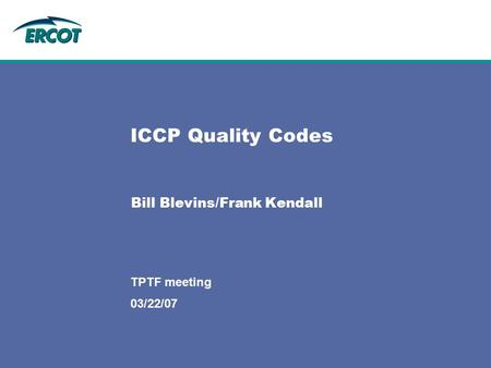 03/22/07 TPTF meeting ICCP Quality Codes Bill Blevins/Frank Kendall.