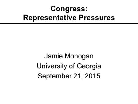 Congress: Representative Pressures Jamie Monogan University of Georgia September 21, 2015.