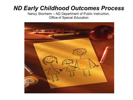 ND Early Childhood Outcomes Process Nancy Skorheim – ND Department of Public Instruction, Office of Special Education.