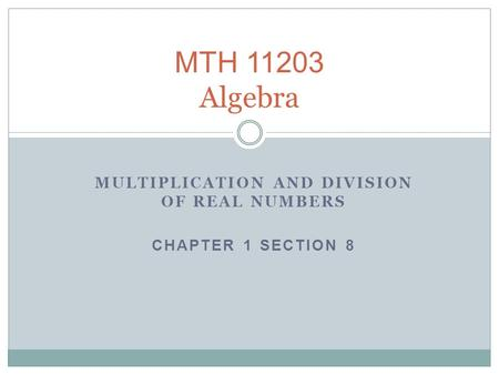 MULTIPLICATION AND DIVISION OF REAL NUMBERS CHAPTER 1 SECTION 8 MTH 11203 Algebra.
