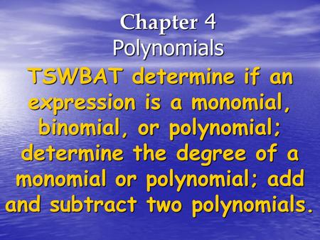 Chapter 4 Polynomials TSWBAT determine if an expression is a monomial, binomial, or polynomial; determine the degree of a monomial or polynomial; add and.