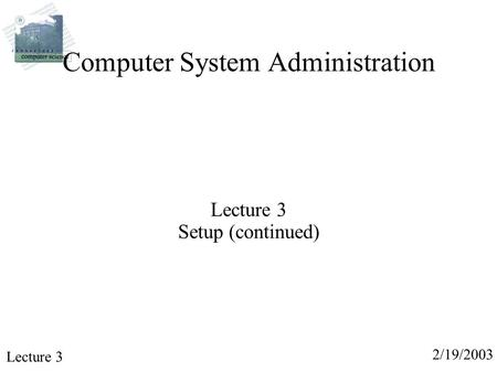 2/19/2003 Lecture 3 Computer System Administration Lecture 3 Setup (continued)