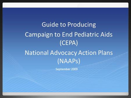 September 2009 Guide to Producing Campaign to End Pediatric Aids (CEPA) National Advocacy Action Plans (NAAPs)