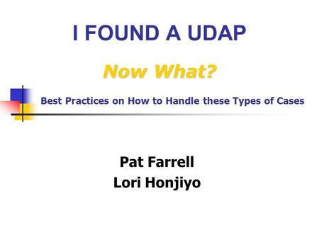 Now What? I FOUND A UDAP Now What? Pat Farrell Lori Honjiyo Best Practices on How to Handle these Types of Cases.