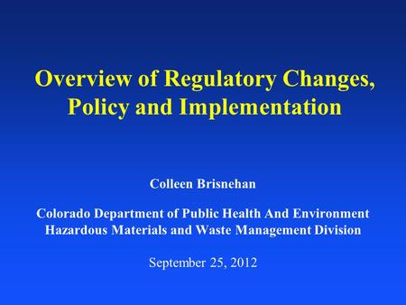 Overview of Regulatory Changes, Policy and Implementation Colleen Brisnehan Colorado Department of Public Health And Environment Hazardous Materials and.