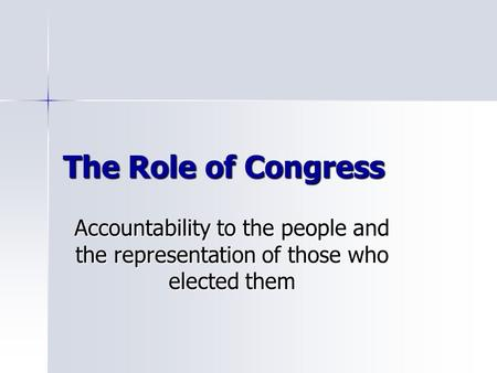 The Role of Congress Accountability to the people and the representation of those who elected them.