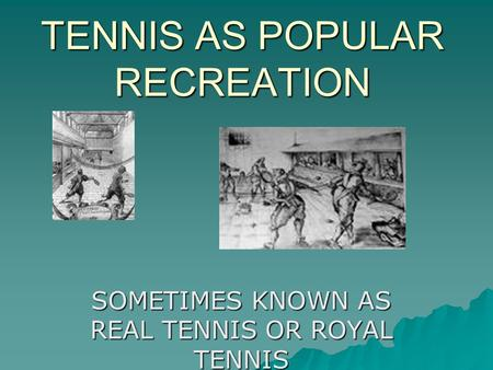 TENNIS AS POPULAR RECREATION SOMETIMES KNOWN AS REAL TENNIS OR ROYAL TENNIS.