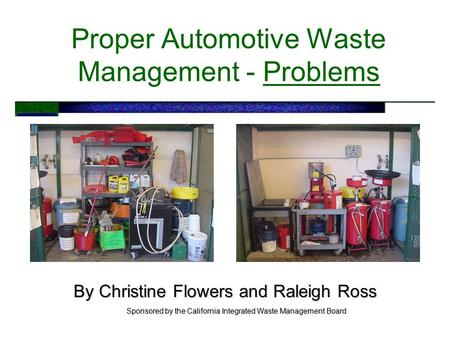 Proper Automotive Waste Management - Problems By Christine Flowers and Raleigh Ross Sponsored by the California Integrated Waste Management Board.