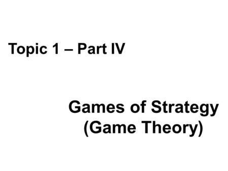 Games of Strategy (Game Theory) Topic 1 – Part IV.