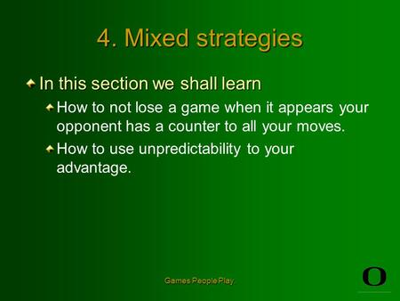 Games People Play. 4. Mixed strategies In this section we shall learn How to not lose a game when it appears your opponent has a counter to all your moves.