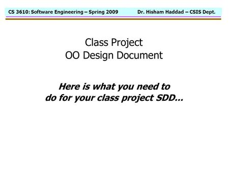 CS 3610: Software Engineering – Spring 2009 Dr. Hisham Haddad – CSIS Dept. Class Project OO Design Document Here is what you need to do for your class.