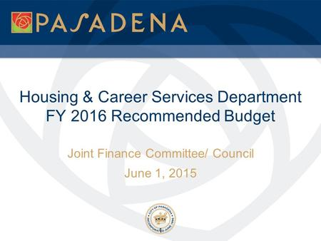 Housing & Career Services Department FY 2016 Recommended Budget Joint Finance Committee/ Council June 1, 2015 1.
