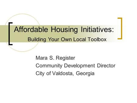 Affordable Housing Initiatives: Building Your Own Local Toolbox Mara S. Register Community Development Director City of Valdosta, Georgia.