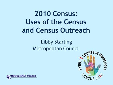 2010 Census: Uses of the Census and Census Outreach Libby Starling Metropolitan Council.