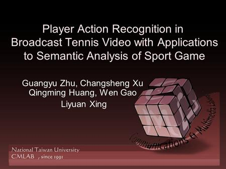 Player Action Recognition in Broadcast Tennis Video with Applications to Semantic Analysis of Sport Game Guangyu Zhu, Changsheng Xu Qingming Huang, Wen.