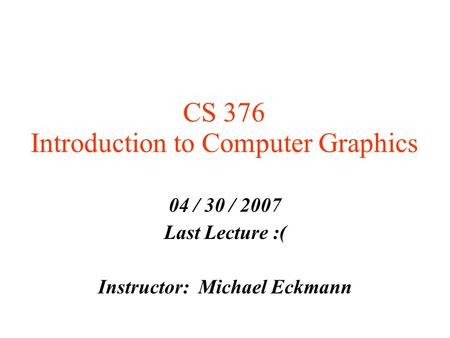 CS 376 Introduction to Computer Graphics 04 / 30 / 2007 Last Lecture :( Instructor: Michael Eckmann.