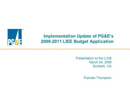 Implementation Update of PG&E's 2009-2011 LIEE Budget Application Presentation to the LIOB March 24, 2009 Burbank, CA Frances Thompson.