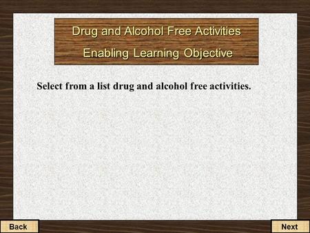 Drug and Alcohol Free Activities Enabling Learning Objective Select from a list drug and alcohol free activities. BackNext.