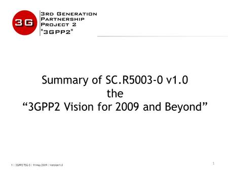 "1 | 3GPP2 TSG-S | 11 May 2009 | Version 1.0 1 Summary of SC.R5003-0 v1.0 the ""3GPP2 Vision for 2009 and Beyond"""